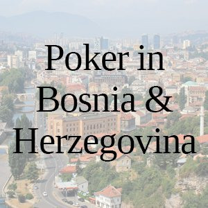 Poker in Bosnia & Herzegovina: All You Need to Know